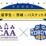 【茨城ロボッツ特集4】特別座談会 中国人留学生と茨城とバスケットボール(後編)